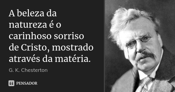 A beleza da natureza é o carinhoso sorriso de Cristo, mostrado através da matéria.... Frase de G.K. Chesterton.