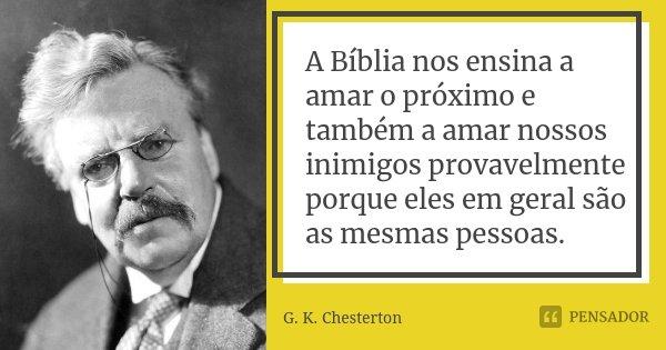 A Bíblia nos ensina a amar o próximo e também a amar nossos inimigos provavelmente porque eles em geral são as mesmas pessoas.... Frase de G. K. Chesterton.