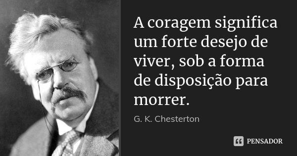 A coragem significa um forte desejo de viver, sob a forma de disposição para morrer.... Frase de G. K. Chesterton.
