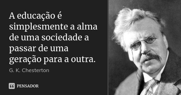 A educação é simplesmente a alma de uma sociedade a passar de uma geração para a outra.... Frase de G. K. Chesterton.
