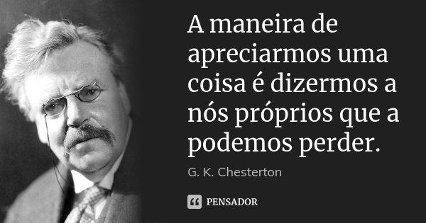 A maneira de apreciarmos uma coisa é dizermos a nós próprios que a podemos perder.... Frase de G. K. Chesterton.