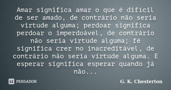 Amar significa amar o que é difícil de ser amado, de contrário não seria virtude alguma; perdoar significa perdoar o imperdoável, de contrário não seria virtude... Frase de G. K. Chesterton.
