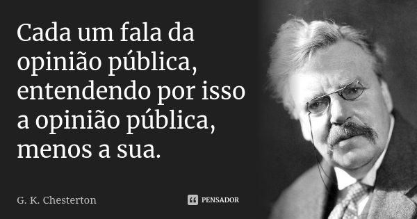 Cada um fala da opinião pública, entendendo por isso a opinião pública, menos a sua.... Frase de G. K. Chesterton.