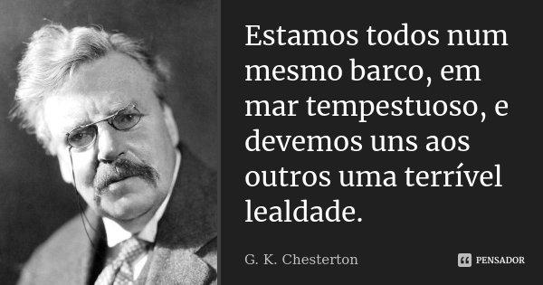 Estamos todos num mesmo barco, em mar tempestuoso, e devemos uns aos outros uma terrível lealdade.... Frase de G.K.Chesterton.
