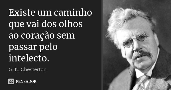 Existe um caminho que vai dos olhos ao coração sem passar pelo intelecto.... Frase de G. K. Chesterton.