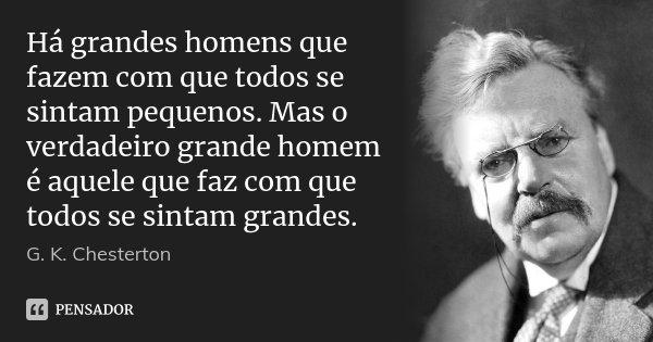 Há grandes homens que fazem com que todos se sintam pequenos. Mas o verdadeiro grande homem é aquele que faz com que todos se sintam grandes.... Frase de G. K. Chesterton.