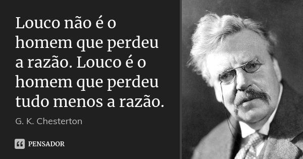 Louco não é o homem que perdeu a razão. Louco é o homem que perdeu tudo menos a razão.... Frase de G. K. Chesterton.