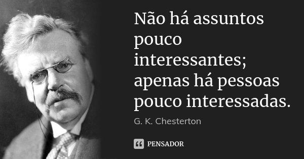 Não há assuntos pouco interessantes; apenas há pessoas pouco interessadas.... Frase de G. K. Chesterton.