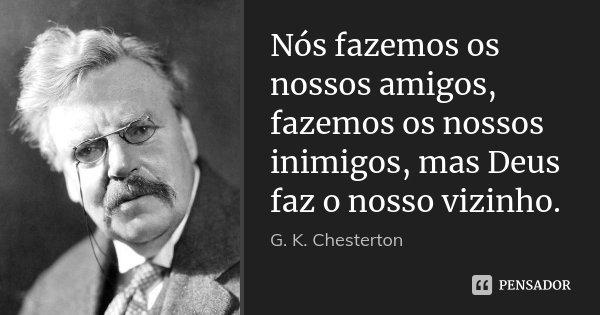 Nós fazemos os nossos amigos, fazemos os nossos inimigos, mas Deus faz o nosso vizinho.... Frase de G. K. Chesterton.