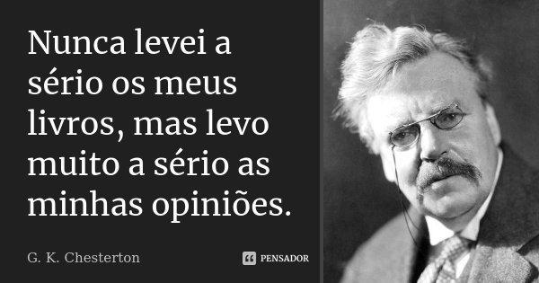 Nunca levei a sério os meus livros, mas levo muito a sério as minhas opiniões.... Frase de G. K. Chesterton.