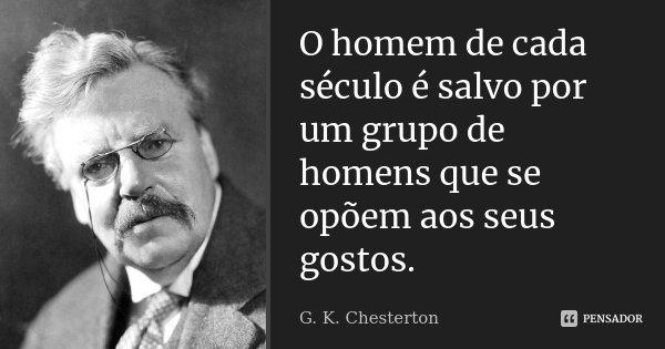 O homem de cada século é salvo por um grupo de homens que se opõem aos seus gostos.... Frase de G. K. Chesterton.