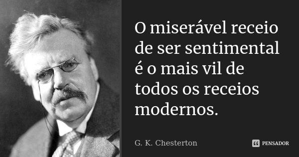O miserável receio de ser sentimental é o mais vil de todos os receios modernos.... Frase de G. K. Chesterton.