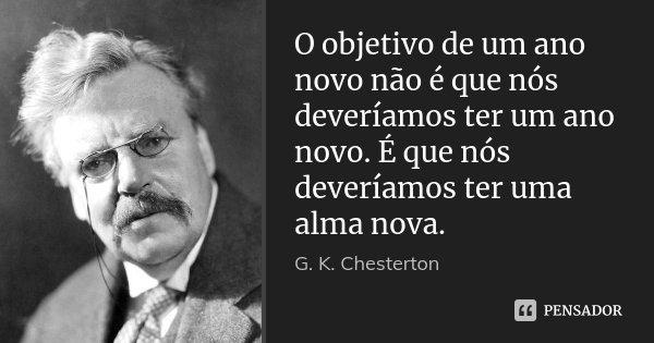 O objetivo de um ano novo não é que nós deveríamos ter um ano novo. É que nós deveríamos ter uma alma nova.... Frase de G. K. Chesterton.