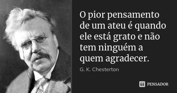 O pior pensamento de um ateu é quando ele está grato e não tem ninguém a quem agradecer.... Frase de G.K. Chesterton.