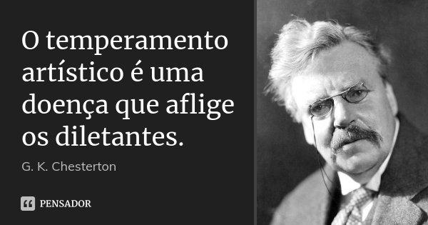 O temperamento artístico é uma doença que aflige os diletantes.... Frase de G. K. Chesterton.