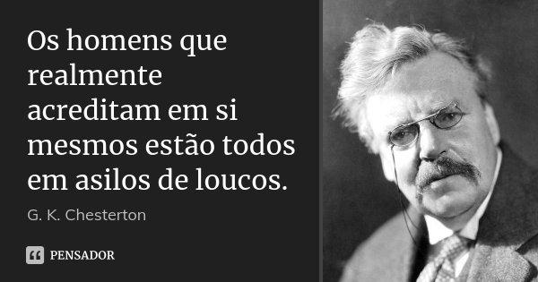 Os homens que realmente acreditam em si mesmos estão todos em asilos de loucos.... Frase de G. K. Chesterton.