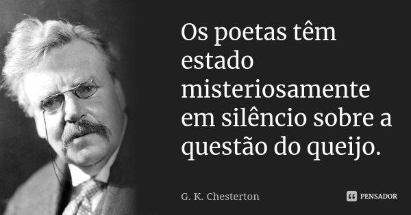 Os poetas têm estado misteriosamente em silêncio sobre a questão do queijo.... Frase de G.K. Chesterton.