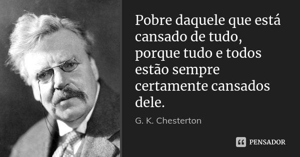 Pobre daquele que está cansado de tudo, porque tudo e todos estão sempre certamente cansados dele.... Frase de G. K. Chesterton.