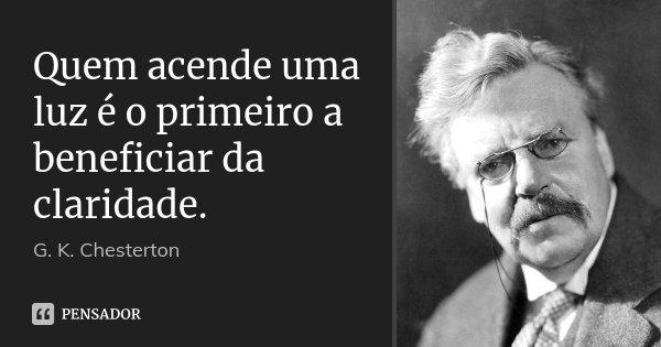 Quem acende uma luz é o primeiro a beneficiar da claridade.... Frase de G. K. Chesterton.