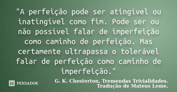 """""""A perfeição pode ser atingível ou inatingível como fim. Pode ser ou não possível falar de imperfeição como caminho de perfeição. Mas certamente ultrapassa... Frase de G. K. Chesterton, Tremendas Trivialidades. Tradução de Mateus Leme.."""