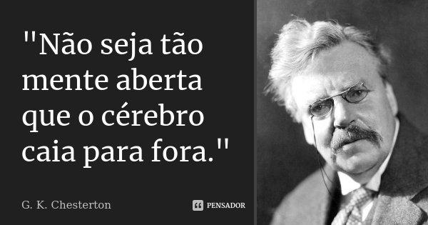 """""""Não seja tão mente aberta que o cérebro caia para fora.""""... Frase de G.K Chesterton."""