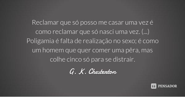 Reclamar que só posso me casar uma vez é como reclamar que só nasci uma vez. (...) Poligamia é falta de realização no sexo; é como um homem que quer comer uma p... Frase de G. K. Chesterton.