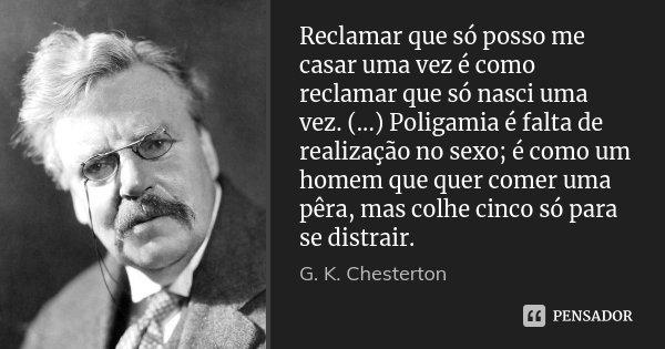 Reclamar que só posso me casar uma vez é como reclamar que só nasci uma vez. (...) Poligamia é falta de realização no sexo; é como um homem que quer comer uma p... Frase de G.K. Chesterton.