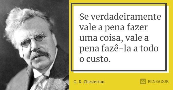 Se verdadeiramente vale a pena fazer uma coisa, vale a pena fazê-la a todo o custo.... Frase de G. K. Chesterton.