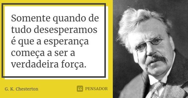 Somente quando de tudo desesperamos é que a esperança começa a ser a verdadeira força.... Frase de G. K. Chesterton.