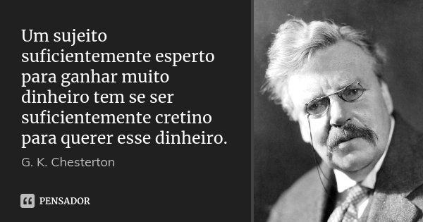 Um sujeito suficientemente esperto para ganhar muito dinheiro tem se ser suficientemente cretino para querer esse dinheiro.... Frase de G. K. Chesterton.