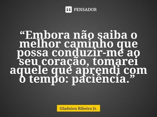 """""""Embora não saiba o melhor caminho que possa conduzir-me ao seu coração, tomarei aquele que aprendi com o tempo: paciência."""" ... Frase de Gladston Ribeiro Jr.."""