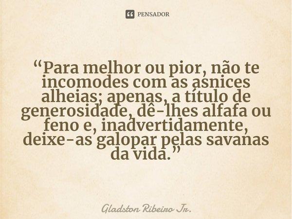 """""""Para melhor ou pior, não te incomodes com as asnices alheias; apenas, a título de generosidade, dê-lhes alfafa ou feno e, inadvertidamente, deixe-as galopar p... Frase de Gladston Ribeiro Jr.."""