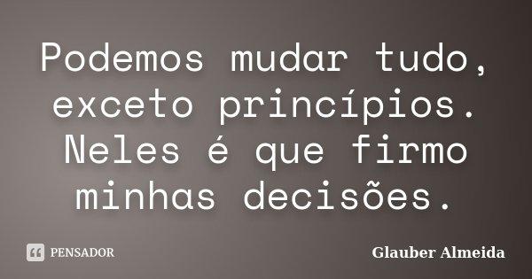 Podemos mudar tudo, exceto princípios. Neles é que firmo minhas decisões.... Frase de Glauber Almeida.