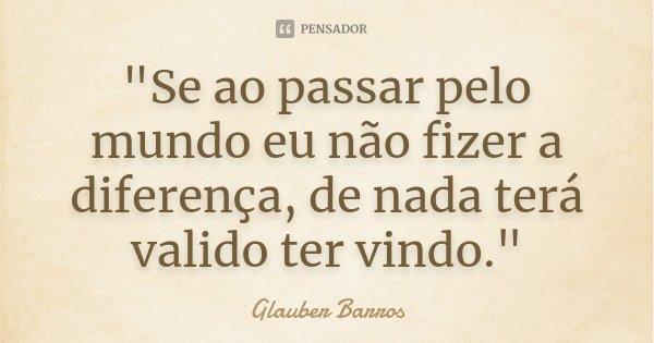 """""""Se ao passar pelo mundo eu não fizer a diferença, de nada terá valido ter vindo.""""... Frase de Glauber Barros."""