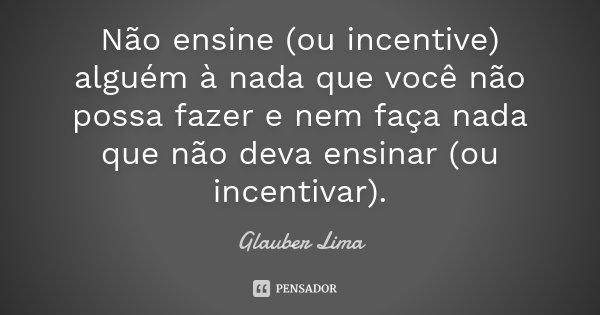 Não ensine (ou incentive) alguém à nada que você não possa fazer e nem faça nada que não deva ensinar (ou incentivar).... Frase de Glauber Lima.