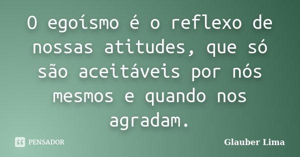O egoísmo é o reflexo de nossas atitudes, que só são aceitáveis por nós mesmos e quando nos agradam.... Frase de Glauber Lima.