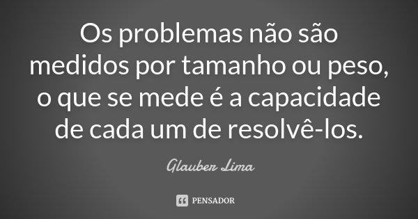 Os problemas não são medidos por tamanho ou peso, o que se mede é a capacidade de cada um de resolvê-los.... Frase de Glauber Lima.