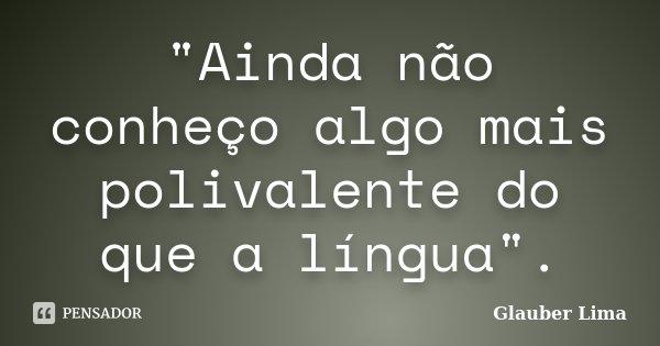 """""""Ainda não conheço algo mais polivalente do que a língua"""".... Frase de Glauber Lima."""