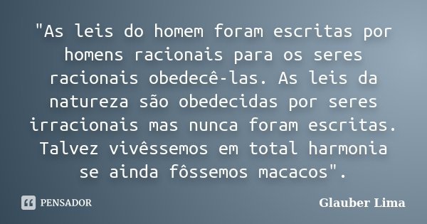 """""""As leis do homem foram escritas por homens racionais para os seres racionais obedecê-las. As leis da natureza são obedecidas por seres irracionais mas nun... Frase de Glauber Lima."""
