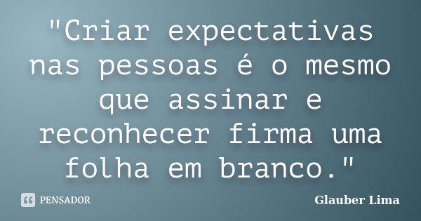 """""""Criar expectativas nas pessoas é o mesmo que assinar e reconhecer firma uma folha em branco.""""... Frase de Glauber Lima."""