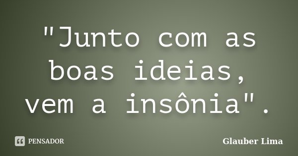 """""""Junto com as boas ideias, vem a insônia"""".... Frase de Glauber Lima."""