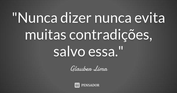 """""""Nunca dizer nunca evita muitas contradições, salvo essa.""""... Frase de Glauber Lima."""