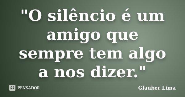 """""""O silêncio é um amigo que sempre tem algo a nos dizer.""""... Frase de Glauber Lima."""