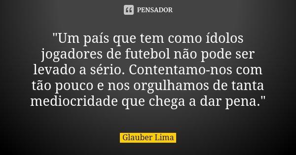 """""""Um país que tem como ídolos jogadores de futebol não pode ser levado a sério. Contentamo-nos com tão pouco e nos orgulhamos de tanta mediocridade que cheg... Frase de Glauber Lima."""