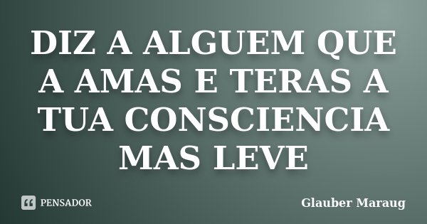 DIZ A ALGUEM QUE A AMAS E TERAS A TUA CONSCIENCIA MAS LEVE... Frase de Glauber Maraug.
