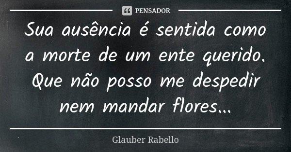 Sua ausência é sentida como a morte de um ente querido. Que não posso me despedir nem mandar flores...... Frase de Glauber Rabello.