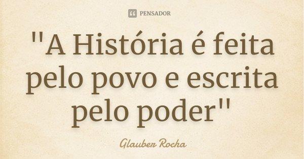 """""""A História é feita pelo povo e escrita pelo poder""""... Frase de Glauber Rocha."""