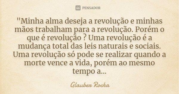 """""""Minha alma deseja a revolução e minhas mãos trabalham para a revolução. Porém o que é revolução ? Uma revolução é a mudança total das leis naturais e soci... Frase de Glauber Rocha."""