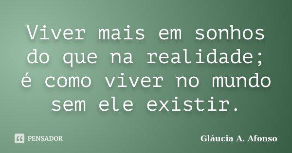 Viver mais em sonhos do que na realidade; é como viver no mundo sem ele existir.... Frase de Gláucia A. Afonso.