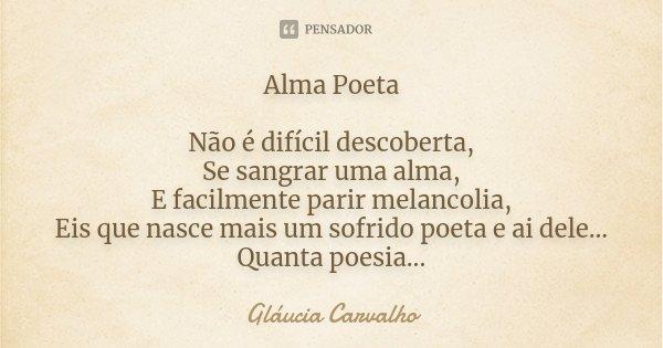 Alma Poeta Não é difícil descoberta, Se sangrar uma alma, E facilmente parir melancolia, Eis que nasce mais um sofrido poeta e ai dele... Quanta poesia...... Frase de Gláucia Carvalho.
